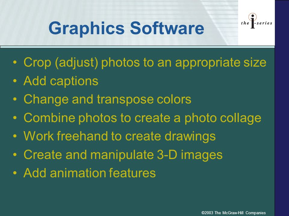 ©2003 The McGraw-Hill Companies Graphics Software Crop (adjust) photos to an appropriate size Add captions Change and transpose colors Combine photos to create a photo collage Work freehand to create drawings Create and manipulate 3-D images Add animation features