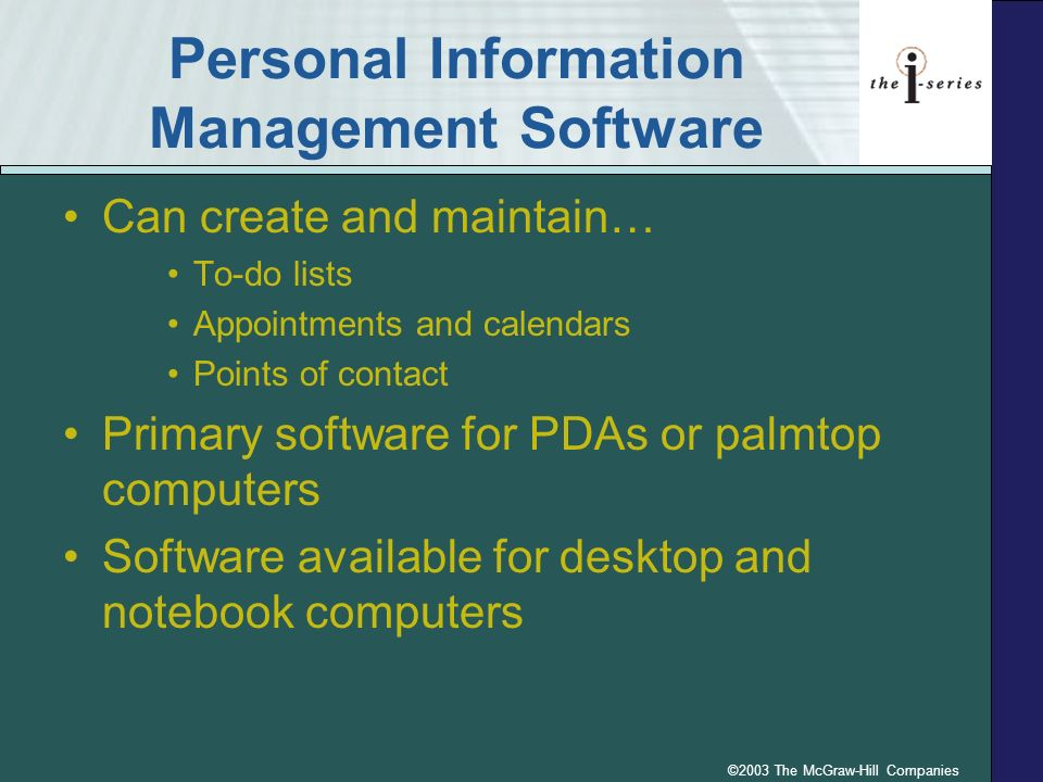 ©2003 The McGraw-Hill Companies Personal Information Management Software Can create and maintain… To-do lists Appointments and calendars Points of contact Primary software for PDAs or palmtop computers Software available for desktop and notebook computers