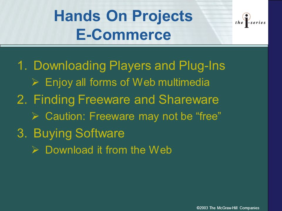 ©2003 The McGraw-Hill Companies Hands On Projects E-Commerce 1.Downloading Players and Plug-Ins Enjoy all forms of Web multimedia 2.Finding Freeware and Shareware Caution: Freeware may not be free 3.Buying Software Download it from the Web