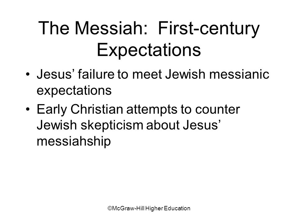 ©McGraw-Hill Higher Education The Messiah: First-century Expectations Jesus failure to meet Jewish messianic expectations Early Christian attempts to counter Jewish skepticism about Jesus messiahship