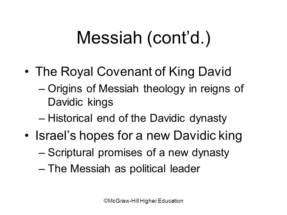 ©McGraw-Hill Higher Education Messiah (contd.) The Royal Covenant of King David –Origins of Messiah theology in reigns of Davidic kings –Historical end of the Davidic dynasty Israels hopes for a new Davidic king –Scriptural promises of a new dynasty –The Messiah as political leader