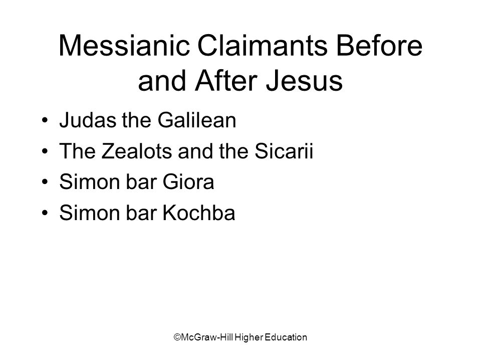 ©McGraw-Hill Higher Education Messianic Claimants Before and After Jesus Judas the Galilean The Zealots and the Sicarii Simon bar Giora Simon bar Kochba