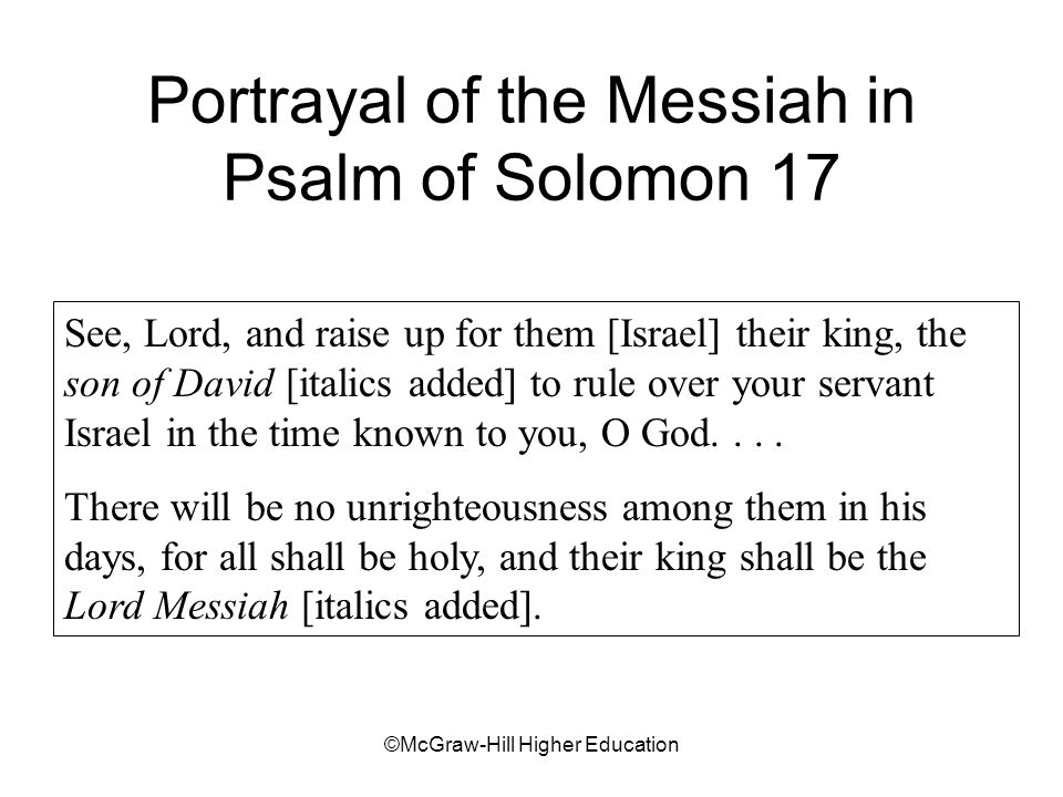 ©McGraw-Hill Higher Education Portrayal of the Messiah in Psalm of Solomon 17 See, Lord, and raise up for them [Israel] their king, the son of David [italics added] to rule over your servant Israel in the time known to you, O God....