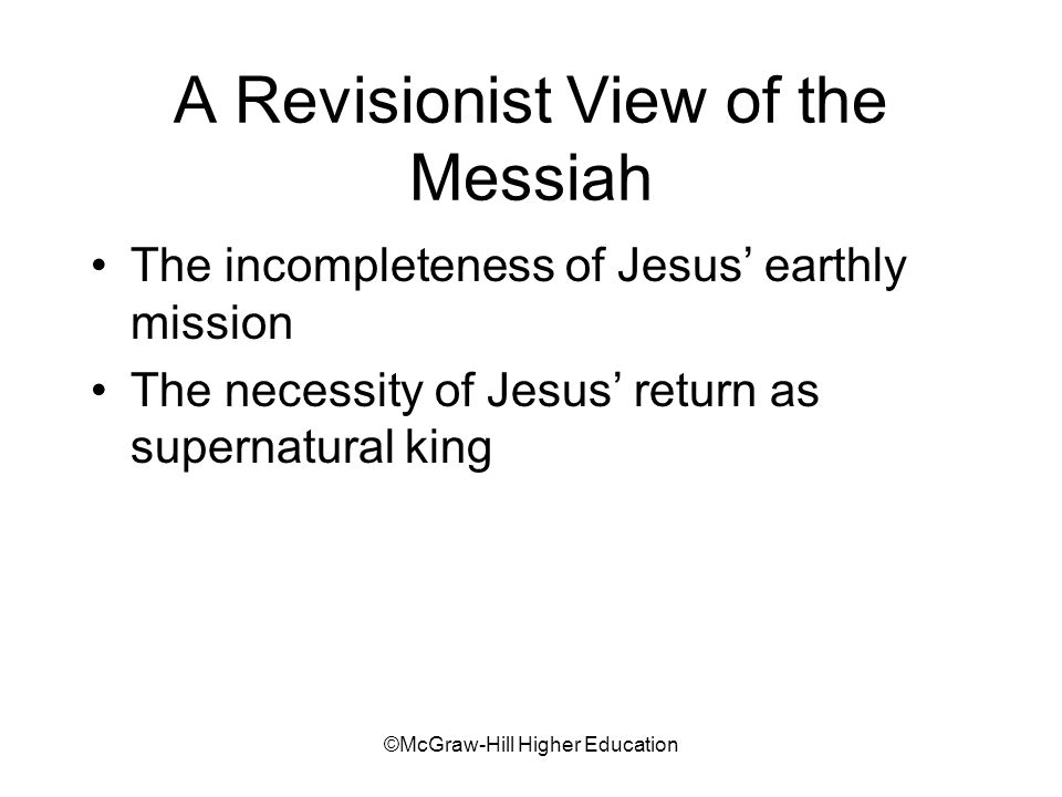 ©McGraw-Hill Higher Education A Revisionist View of the Messiah The incompleteness of Jesus earthly mission The necessity of Jesus return as supernatural king