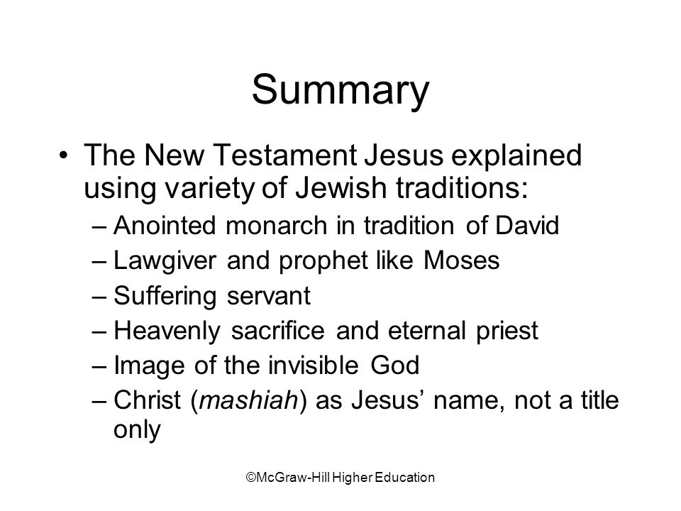 ©McGraw-Hill Higher Education Summary The New Testament Jesus explained using variety of Jewish traditions: –Anointed monarch in tradition of David –Lawgiver and prophet like Moses –Suffering servant –Heavenly sacrifice and eternal priest –Image of the invisible God –Christ (mashiah) as Jesus name, not a title only