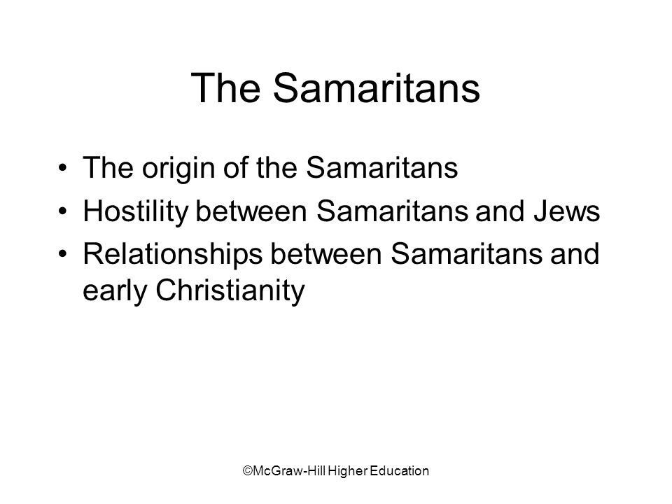 ©McGraw-Hill Higher Education The Samaritans The origin of the Samaritans Hostility between Samaritans and Jews Relationships between Samaritans and early Christianity