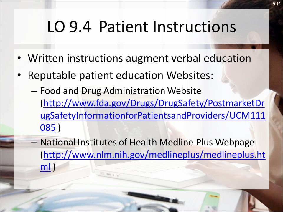 9-12 LO 9.4 Patient Instructions Written instructions augment verbal education Reputable patient education Websites: – Food and Drug Administration Website (http://www.fda.gov/Drugs/DrugSafety/PostmarketDr ugSafetyInformationforPatientsandProviders/UCM111 085 )http://www.fda.gov/Drugs/DrugSafety/PostmarketDr ugSafetyInformationforPatientsandProviders/UCM111 085 – National Institutes of Health Medline Plus Webpage (http://www.nlm.nih.gov/medlineplus/medlineplus.ht ml )http://www.nlm.nih.gov/medlineplus/medlineplus.ht ml