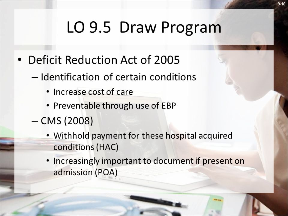 9-16 LO 9.5 Draw Program Deficit Reduction Act of 2005 – Identification of certain conditions Increase cost of care Preventable through use of EBP – CMS (2008) Withhold payment for these hospital acquired conditions (HAC) Increasingly important to document if present on admission (POA)