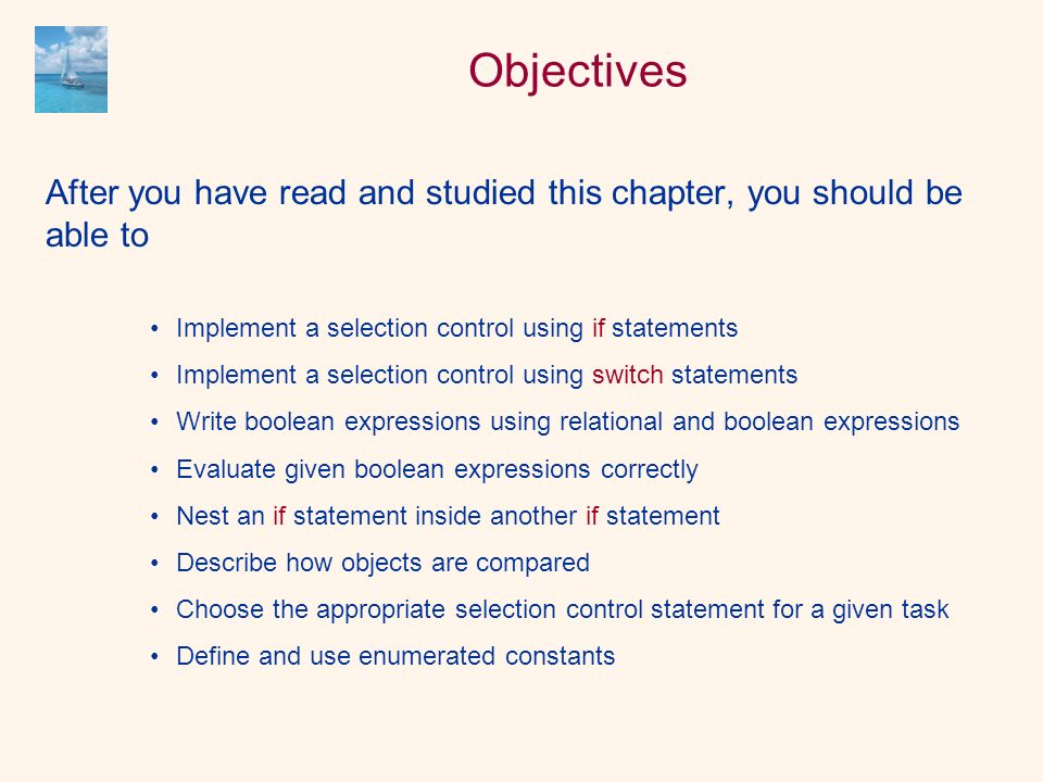 Objectives After you have read and studied this chapter, you should be able to Implement a selection control using if statements Implement a selection control using switch statements Write boolean expressions using relational and boolean expressions Evaluate given boolean expressions correctly Nest an if statement inside another if statement Describe how objects are compared Choose the appropriate selection control statement for a given task Define and use enumerated constants