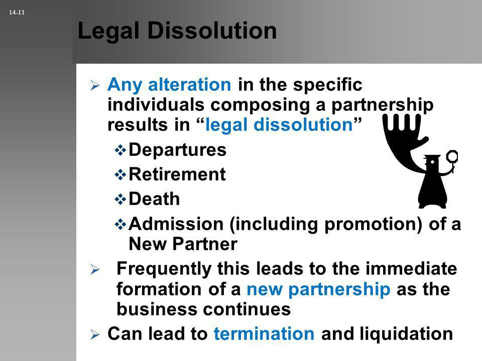 Legal Dissolution Any alteration in the specific individuals composing a partnership results in legal dissolution Departures Retirement Death Admission (including promotion) of a New Partner Frequently this leads to the immediate formation of a new partnership as the business continues Can lead to termination and liquidation 14-11