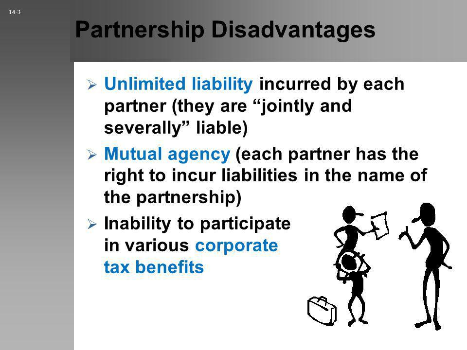 Partnership Disadvantages Unlimited liability incurred by each partner (they are jointly and severally liable) Mutual agency (each partner has the right to incur liabilities in the name of the partnership) Inability to participate in various corporate tax benefits 14-3