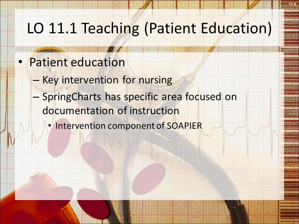 11-4 LO 11.1 Teaching (Patient Education) Patient education – Key intervention for nursing – SpringCharts has specific area focused on documentation of instruction Intervention component of SOAPIER