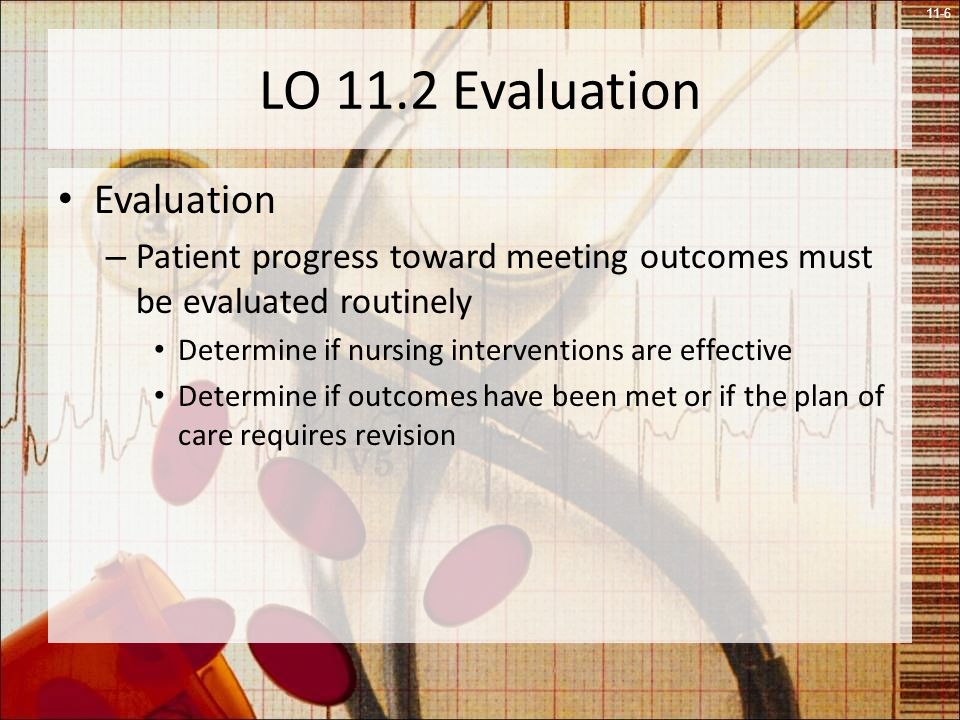 11-6 LO 11.2 Evaluation Evaluation – Patient progress toward meeting outcomes must be evaluated routinely Determine if nursing interventions are effective Determine if outcomes have been met or if the plan of care requires revision