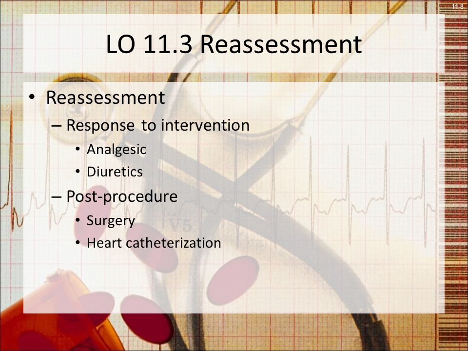 11-8 LO 11.3 Reassessment Reassessment – Response to intervention Analgesic Diuretics – Post-procedure Surgery Heart catheterization