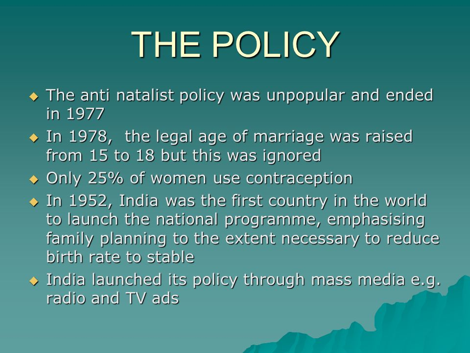 THE POLICY The anti natalist policy was unpopular and ended in 1977 The anti natalist policy was unpopular and ended in 1977 In 1978, the legal age of marriage was raised from 15 to 18 but this was ignored In 1978, the legal age of marriage was raised from 15 to 18 but this was ignored Only 25% of women use contraception Only 25% of women use contraception In 1952, India was the first country in the world to launch the national programme, emphasising family planning to the extent necessary to reduce birth rate to stable In 1952, India was the first country in the world to launch the national programme, emphasising family planning to the extent necessary to reduce birth rate to stable India launched its policy through mass media e.g.