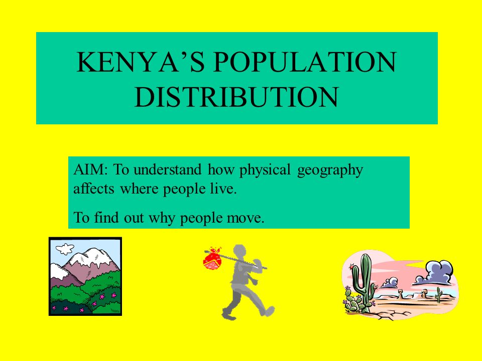 KENYAS POPULATION DISTRIBUTION AIM: To understand how physical geography affects where people live.