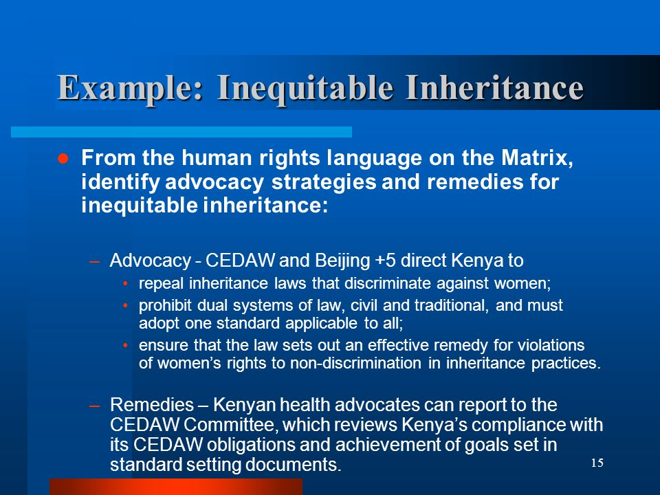 15 Example: Inequitable Inheritance From the human rights language on the Matrix, identify advocacy strategies and remedies for inequitable inheritance: –Advocacy - CEDAW and Beijing +5 direct Kenya to repeal inheritance laws that discriminate against women; prohibit dual systems of law, civil and traditional, and must adopt one standard applicable to all; ensure that the law sets out an effective remedy for violations of womens rights to non-discrimination in inheritance practices.