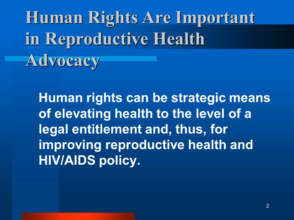 2 Human Rights Are Important in Reproductive Health Advocacy Human rights can be strategic means of elevating health to the level of a legal entitlement and, thus, for improving reproductive health and HIV/AIDS policy.