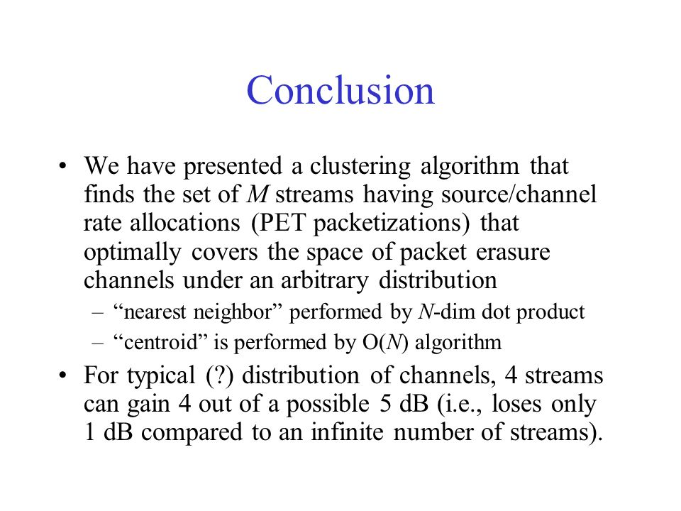 Conclusion We have presented a clustering algorithm that finds the set of M streams having source/channel rate allocations (PET packetizations) that optimally covers the space of packet erasure channels under an arbitrary distribution –nearest neighbor performed by N-dim dot product –centroid is performed by O(N) algorithm For typical ( ) distribution of channels, 4 streams can gain 4 out of a possible 5 dB (i.e., loses only 1 dB compared to an infinite number of streams).