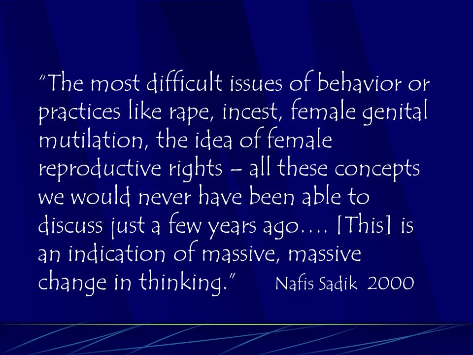 The most difficult issues of behavior or practices like rape, incest, female genital mutilation, the idea of female reproductive rights – all these concepts we would never have been able to discuss just a few years ago….