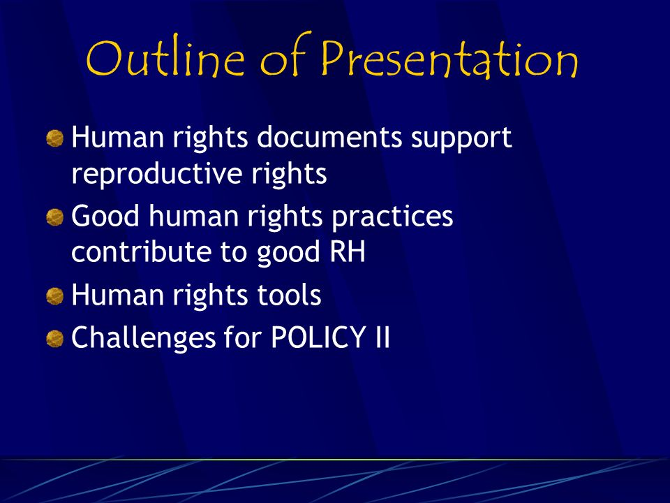 Outline of Presentation Human rights documents support reproductive rights Good human rights practices contribute to good RH Human rights tools Challenges for POLICY II
