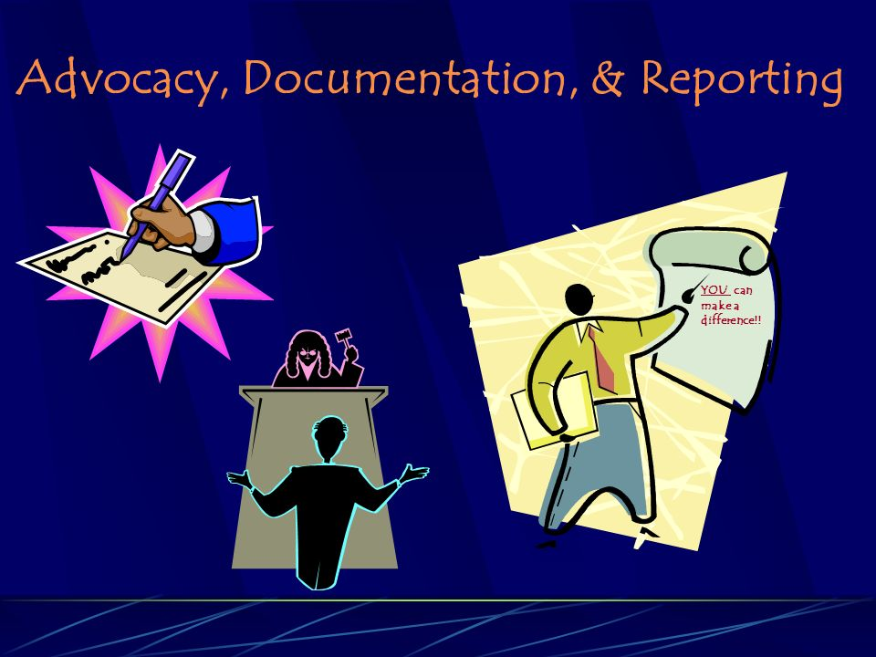 Advocacy, Documentation, & Reporting YOU can make a difference!!