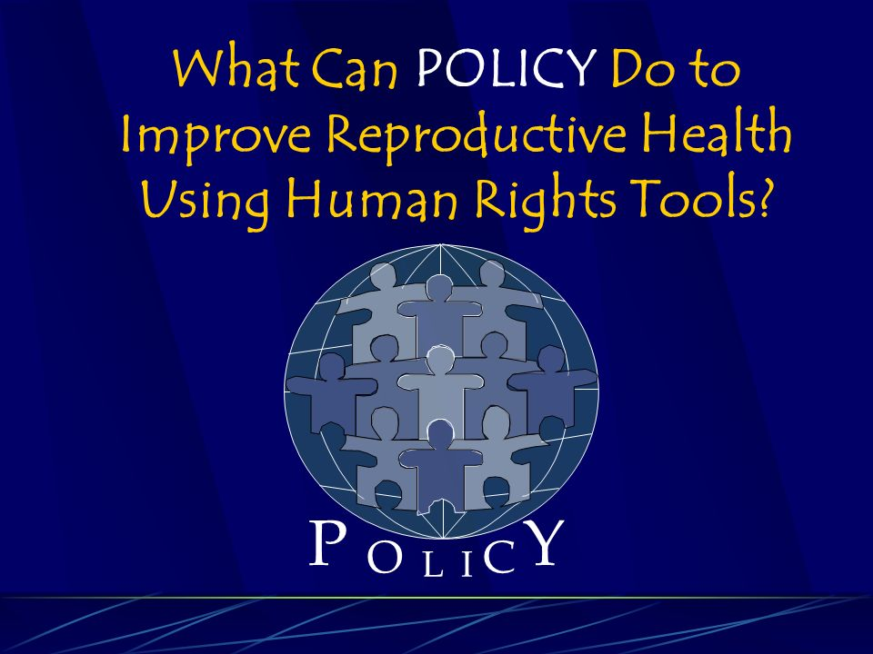 P O L C Y I What Can POLICY Do to Improve Reproductive Health Using Human Rights Tools
