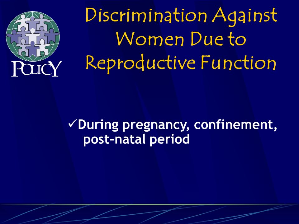 During pregnancy, confinement, post-natal period Discrimination Against Women Due to Reproductive Function P O L C Y I