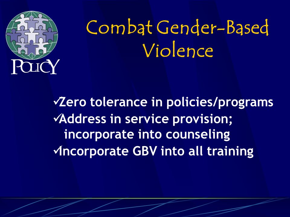 Zero tolerance in policies/programs Address in service provision; incorporate into counseling Incorporate GBV into all training Combat Gender-Based Violence P O L C Y I