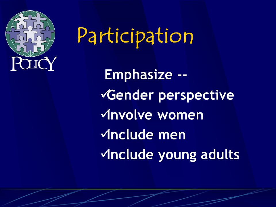 Emphasize -- Gender perspective Involve women Include men Include young adults Participation P O L C Y I