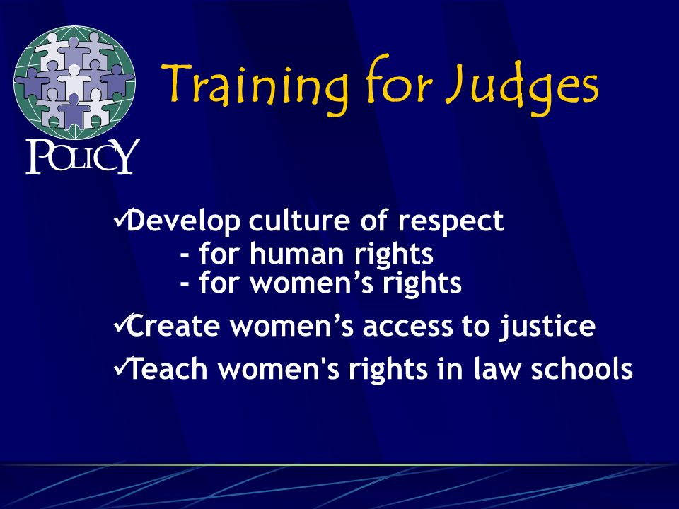 Develop culture of respect - for human rights - for womens rights Create womens access to justice Teach women s rights in law schools Training for Judges P O L C Y I