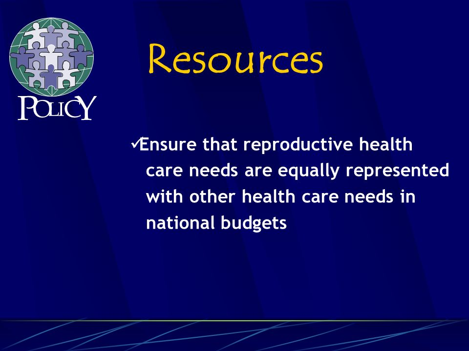 Ensure that reproductive health care needs are equally represented with other health care needs in national budgets Resources P O L C Y I