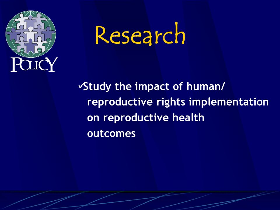 Study the impact of human/ reproductive rights implementation on reproductive health outcomes Research P O L C Y I