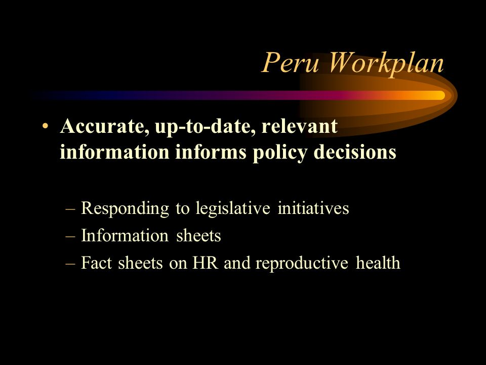 Peru Workplan Accurate, up-to-date, relevant information informs policy decisions –Responding to legislative initiatives –Information sheets –Fact sheets on HR and reproductive health