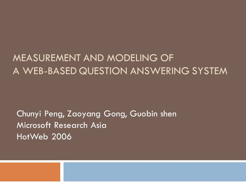 Chunyi Peng, Zaoyang Gong, Guobin shen Microsoft Research Asia HotWeb 2006 MEASUREMENT AND MODELING OF A WEB-BASED QUESTION ANSWERING SYSTEM