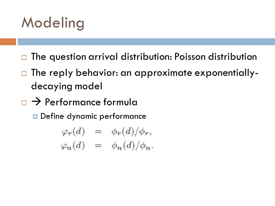 Modeling The question arrival distribution: Poisson distribution The reply behavior: an approximate exponentially- decaying model Performance formula Define dynamic performance