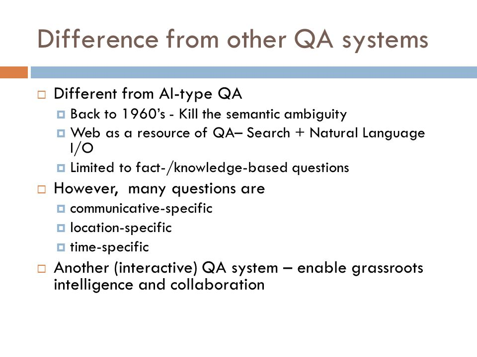 Difference from other QA systems Different from AI-type QA Back to 1960s - Kill the semantic ambiguity Web as a resource of QA– Search + Natural Language I/O Limited to fact-/knowledge-based questions However, many questions are communicative-specific location-specific time-specific Another (interactive) QA system – enable grassroots intelligence and collaboration