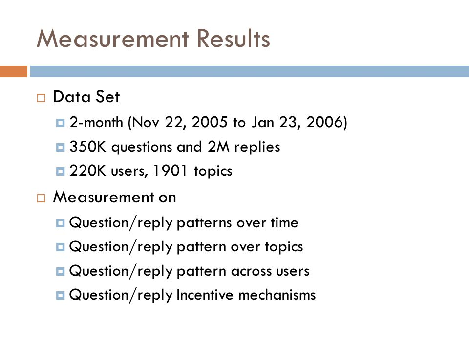 Measurement Results Data Set 2-month (Nov 22, 2005 to Jan 23, 2006) 350K questions and 2M replies 220K users, 1901 topics Measurement on Question/reply patterns over time Question/reply pattern over topics Question/reply pattern across users Question/reply Incentive mechanisms