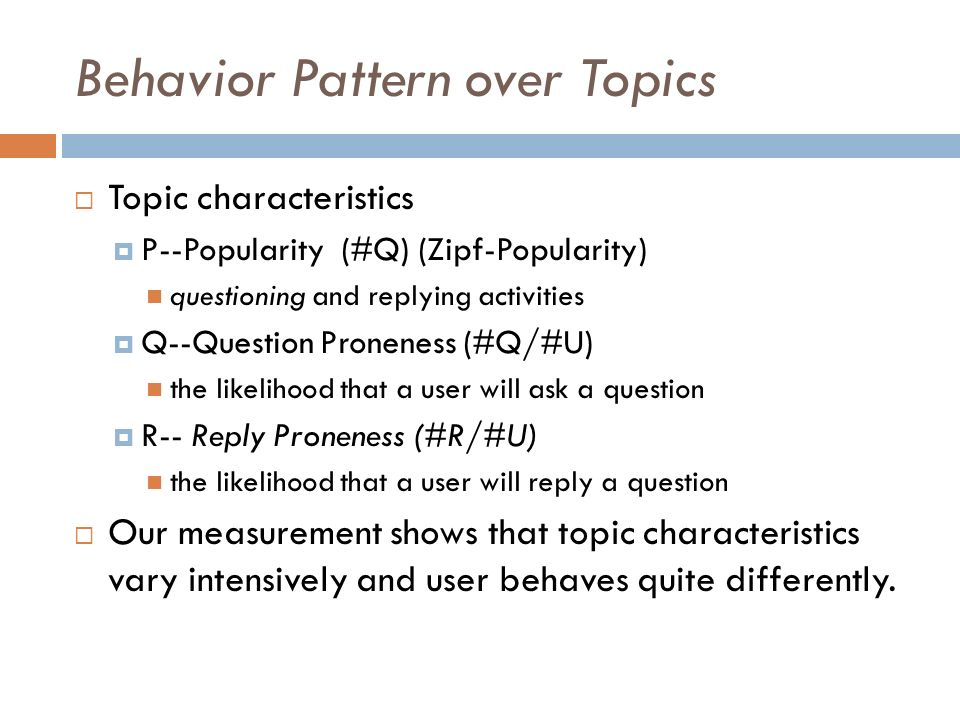 Behavior Pattern over Topics Topic characteristics P--Popularity (#Q) (Zipf-Popularity) questioning and replying activities Q--Question Proneness (#Q/#U) the likelihood that a user will ask a question R-- Reply Proneness (#R/#U) the likelihood that a user will reply a question Our measurement shows that topic characteristics vary intensively and user behaves quite differently.
