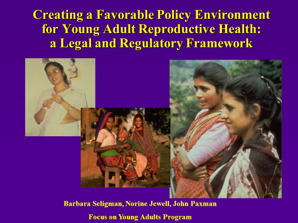 Barbara Seligman, Norine Jewell, John Paxman Focus on Young Adults Program Creating a Favorable Policy Environment for Young Adult Reproductive Health: a Legal and Regulatory Framework