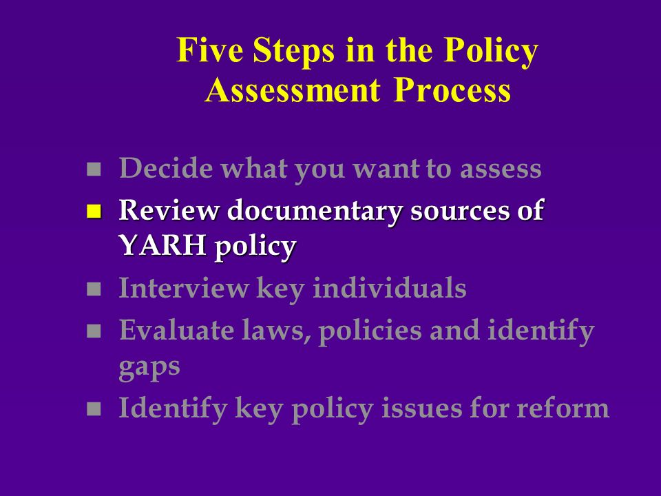 Five Steps in the Policy Assessment Process n n Decide what you want to assess n Review documentary sources of YARH policy n n Interview key individuals n n Evaluate laws, policies and identify gaps n n Identify key policy issues for reform