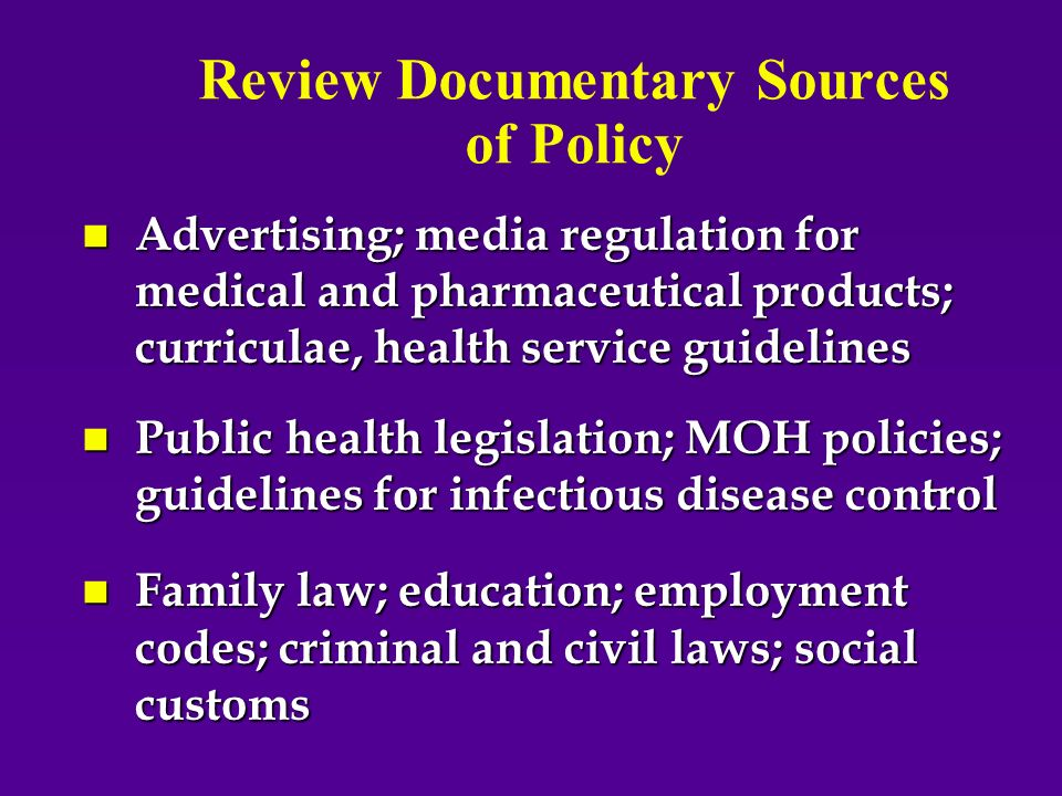 Review Documentary Sources of Policy n Advertising; media regulation for medical and pharmaceutical products; curriculae, health service guidelines n Public health legislation; MOH policies; guidelines for infectious disease control n Family law; education; employment codes; criminal and civil laws; social customs