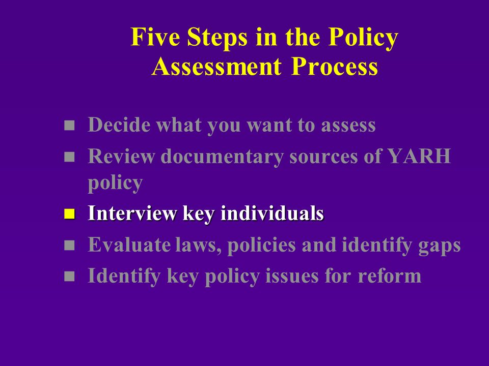 Five Steps in the Policy Assessment Process n n Decide what you want to assess n n Review documentary sources of YARH policy n Interview key individuals n n Evaluate laws, policies and identify gaps n n Identify key policy issues for reform