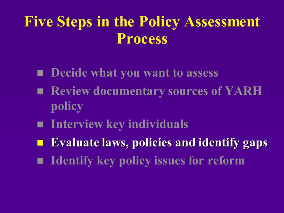 Five Steps in the Policy Assessment Process n n Decide what you want to assess n n Review documentary sources of YARH policy n n Interview key individuals n Evaluate laws, policies and identify gaps n n Identify key policy issues for reform