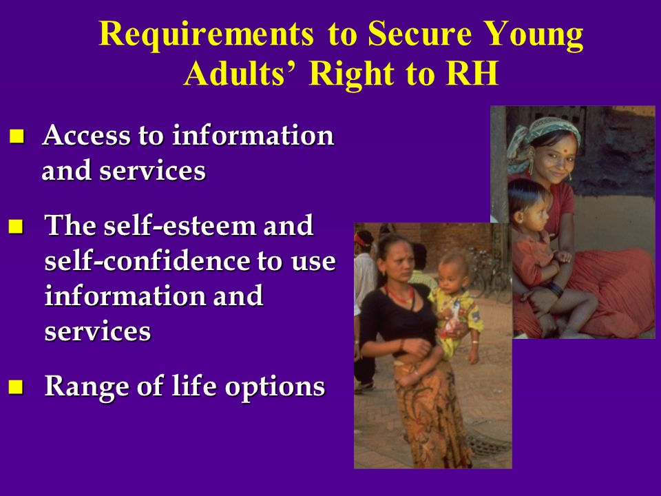 Requirements to Secure Young Adults Right to RH n Access to information and services n The self-esteem and self-confidence to use information and services n Range of life options