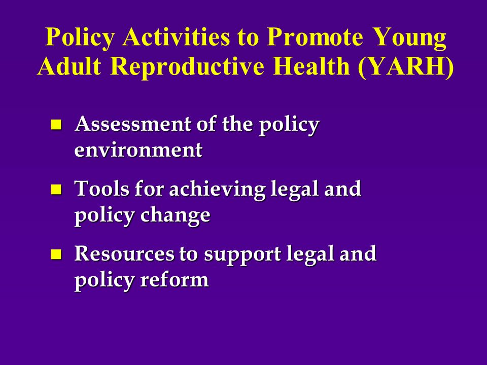 Policy Activities to Promote Young Adult Reproductive Health (YARH) n Assessment of the policy environment n Tools for achieving legal and policy change n Resources to support legal and policy reform