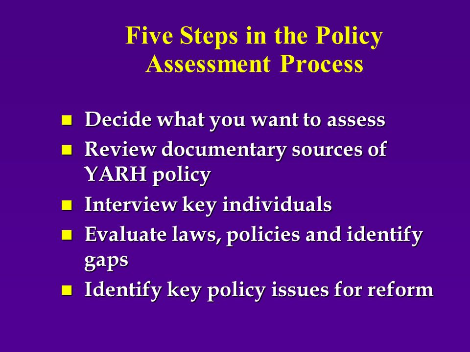 Five Steps in the Policy Assessment Process n Decide what you want to assess n Review documentary sources of YARH policy n Interview key individuals n Evaluate laws, policies and identify gaps n Identify key policy issues for reform