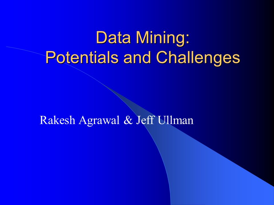 Data Mining: Potentials and Challenges Rakesh Agrawal & Jeff Ullman
