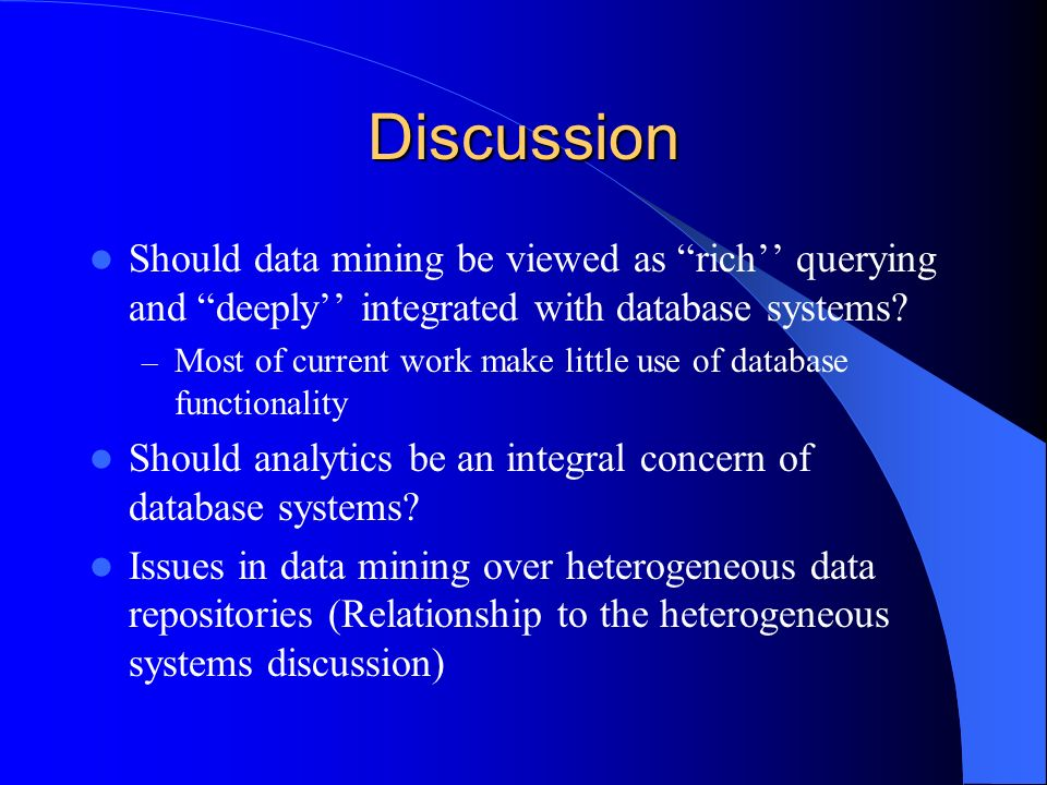 Discussion Should data mining be viewed as rich querying and deeply integrated with database systems.