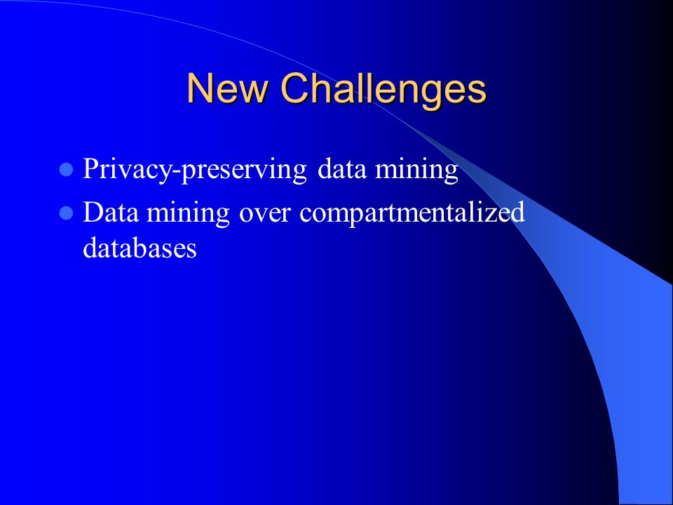 New Challenges Privacy-preserving data mining Data mining over compartmentalized databases